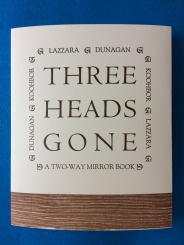 Three Heads Gone, by Patrick James Dunagan, Ava Koohbor, and Marina Lazzara (Two Way Mirror Books) -- designed and printed at Impart Ink